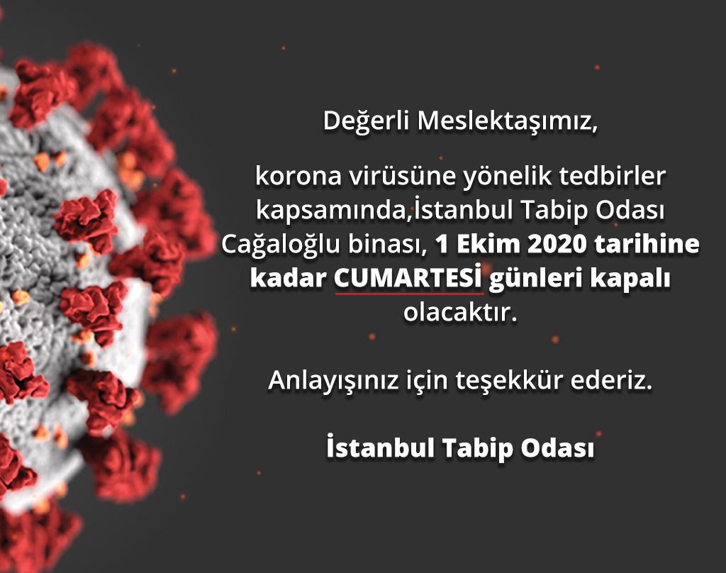 Değerli Meslektaşımız,korona virüsüne yönelik tedbirler kapsamında,İstanbul Tabip Odası Cağaloğlu binası, 1 Ekim 2020 tarihine kadar CUMARTESİ günleri kapalı olacaktır.Anlayışınız için teşekkür ederiz.İstanbul Tabip Odası