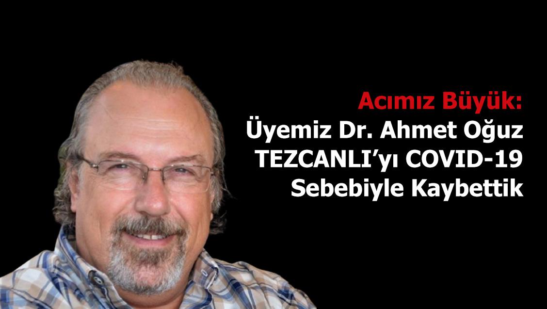 Acımız Büyük: Üyemiz Dr. Ahmet Oğuz TEZCANLI'yı COVID-19 Sebebiyle Kaybettik