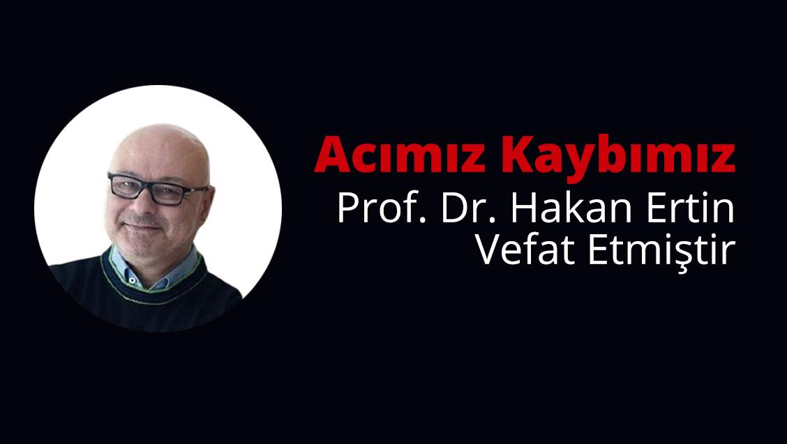 Acı Kaybımız: Prof. Dr. Hakan Ertin Vefat Etmiştir