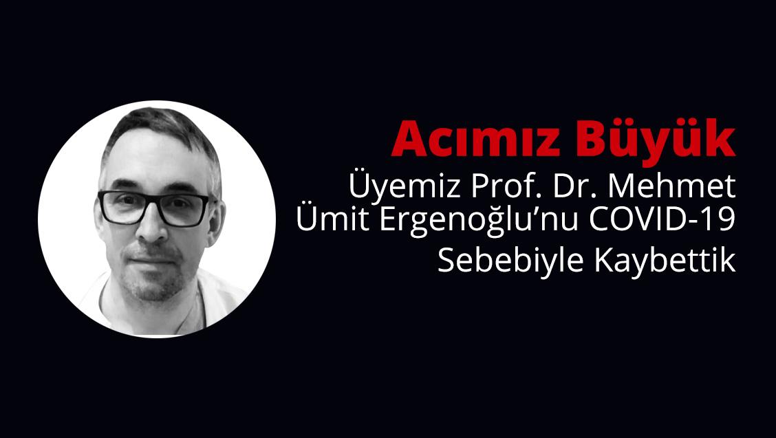Acımız Büyük: Üyemiz Prof. Dr. Mehmet Ümit Ergenoğlu'nu COVID-19 Sebebiyle Kaybettik