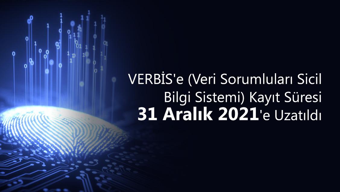VERBİS'e (Veri Sorumluları Sicil Bilgi Sistemi) Kayıt Süresi 31 Aralık 2021'e Uzatıldı