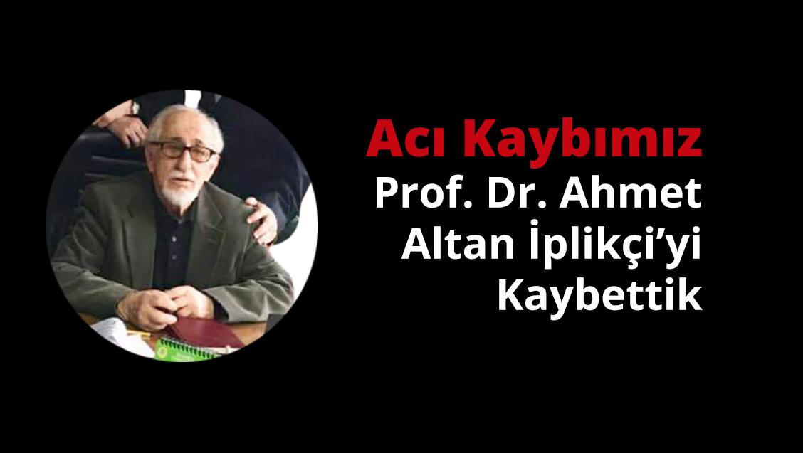 Acı Kaybımız: Prof. Dr. Ahmet Altan İplikçi'yi Kaybettik