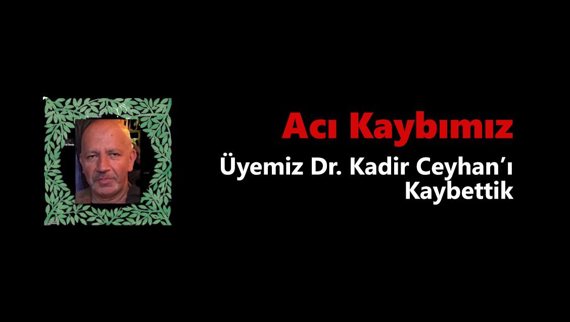 Acı Kaybımız: Üyemiz Dr. Kadir Ceyhan'ı Kaybettik