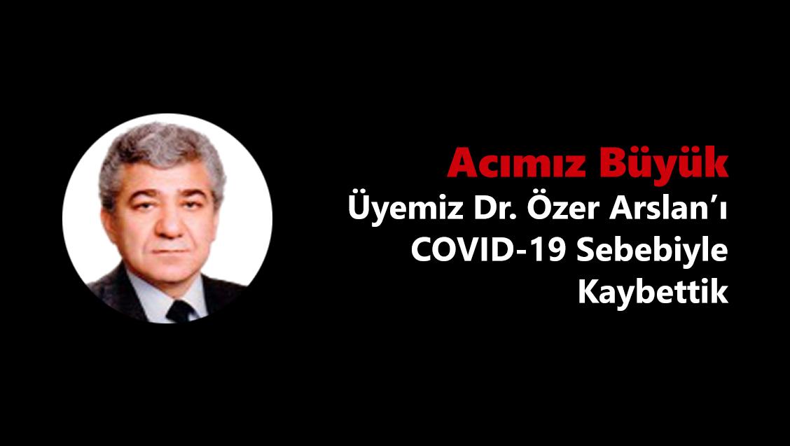 Acımız Büyük: Üyemiz Dr. Özer Arslan'ı COVID-19 Sebebiyle Kaybettik