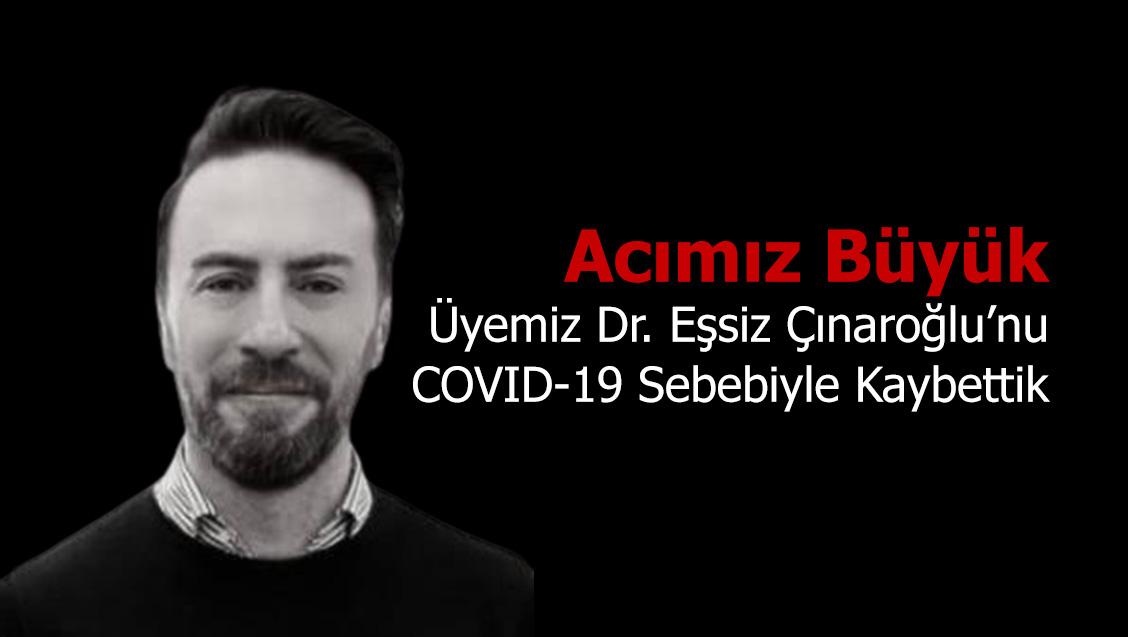 Acımız Büyük: Üyemiz Dr. Eşsiz Çınaroğlu'nu COVID-19 Sebebiyle Kaybettik
